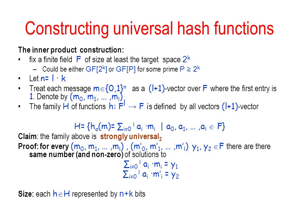Constructing universal hash functions The inner product construction: fix a finite field F of size at least the target space 2 k –Could be either GF[2 k ] or GF[P] for some prime P ≥ 2 k Let n= l ∙ k Treat each message m  {0,1} n as a (l+1) -vector over F where the first entry is 1.