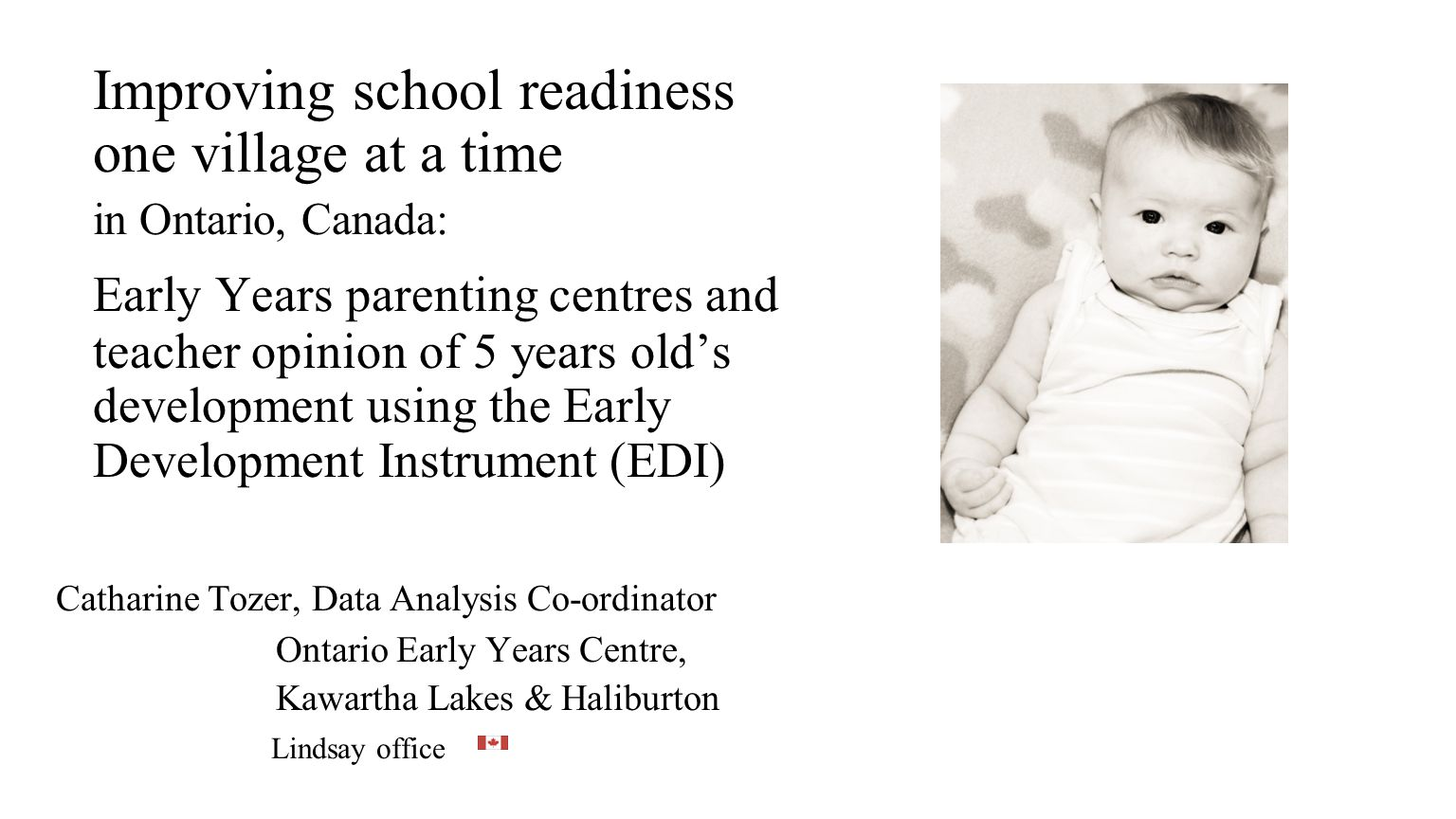 EDI provides a baseline Catharine Tozer, Ontario Early Years Centres & Early Development Instrument (EDI) National : thousands of schools from all 10 provinces of Canada number of children last year – 110,000 Provincial: school readiness of every 5 year old in Ontario will be measured for the second time 2007- 2009.