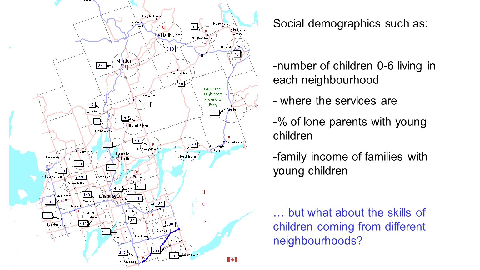 Social demographics such as: -number of children 0-6 living in each neighbourhood - where the services are -% of lone parents with young children -family income of families with young children … but what about the skills of children coming from different neighbourhoods