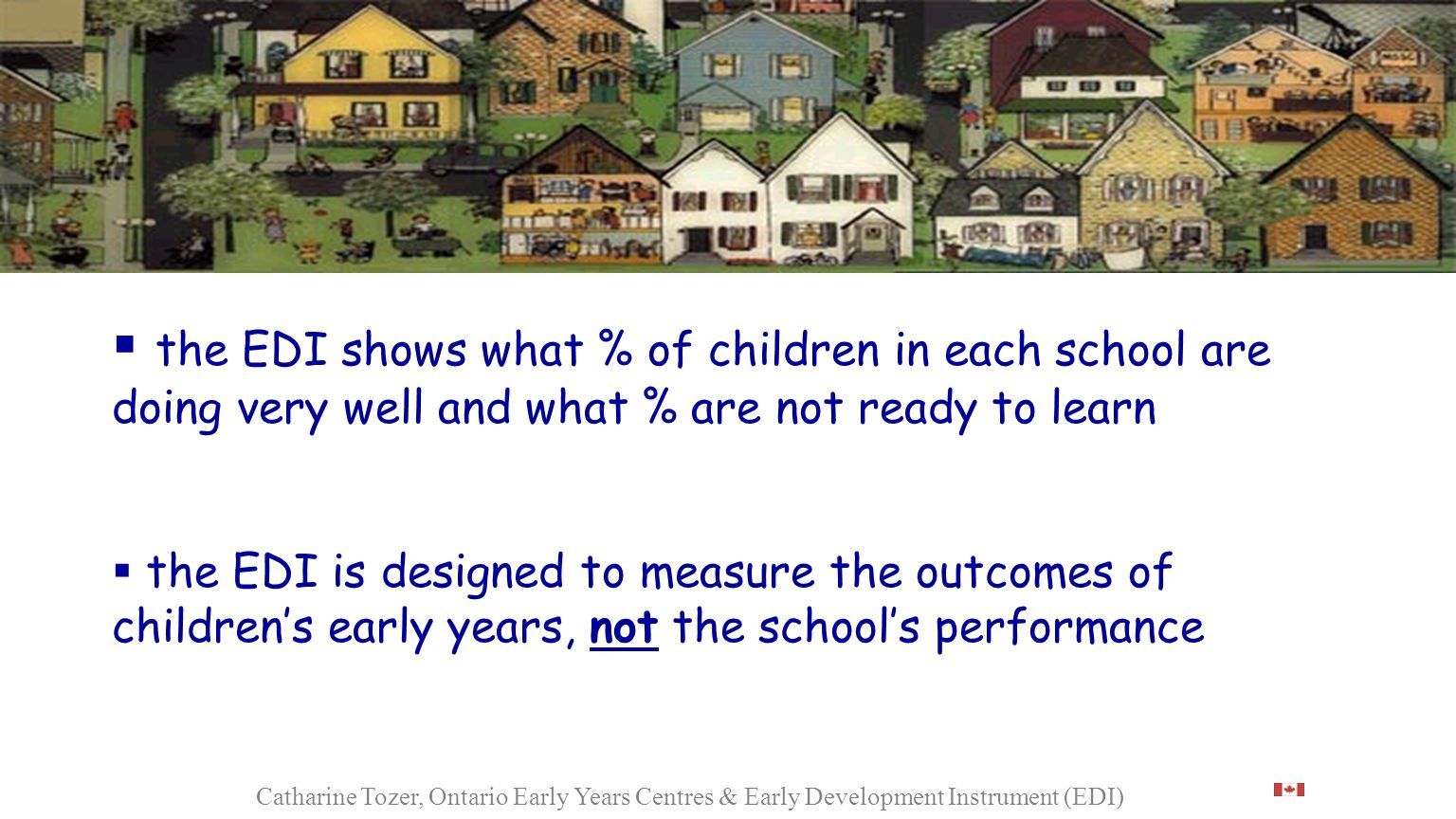  the EDI shows what % of children in each school are doing very well and what % are not ready to learn  the EDI is designed to measure the outcomes of children's early years, not the school's performance Catharine Tozer, Ontario Early Years Centres & Early Development Instrument (EDI)