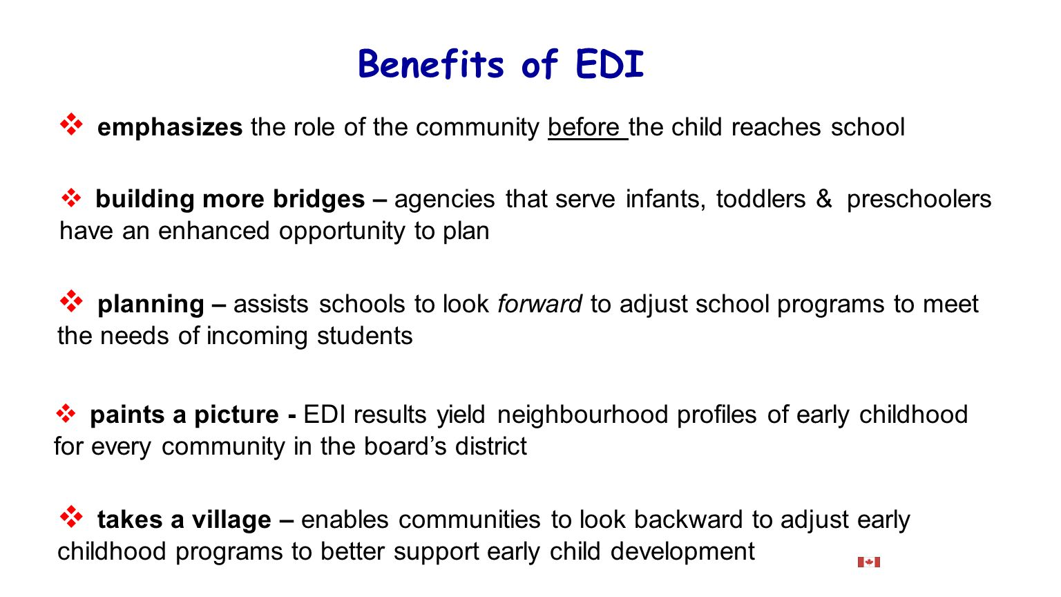 Benefits of EDI  building more bridges – agencies that serve infants, toddlers & preschoolers have an enhanced opportunity to plan  planning – assists schools to look forward to adjust school programs to meet the needs of incoming students  takes a village – enables communities to look backward to adjust early childhood programs to better support early child development  emphasizes the role of the community before the child reaches school  paints a picture - EDI results yield neighbourhood profiles of early childhood for every community in the board's district