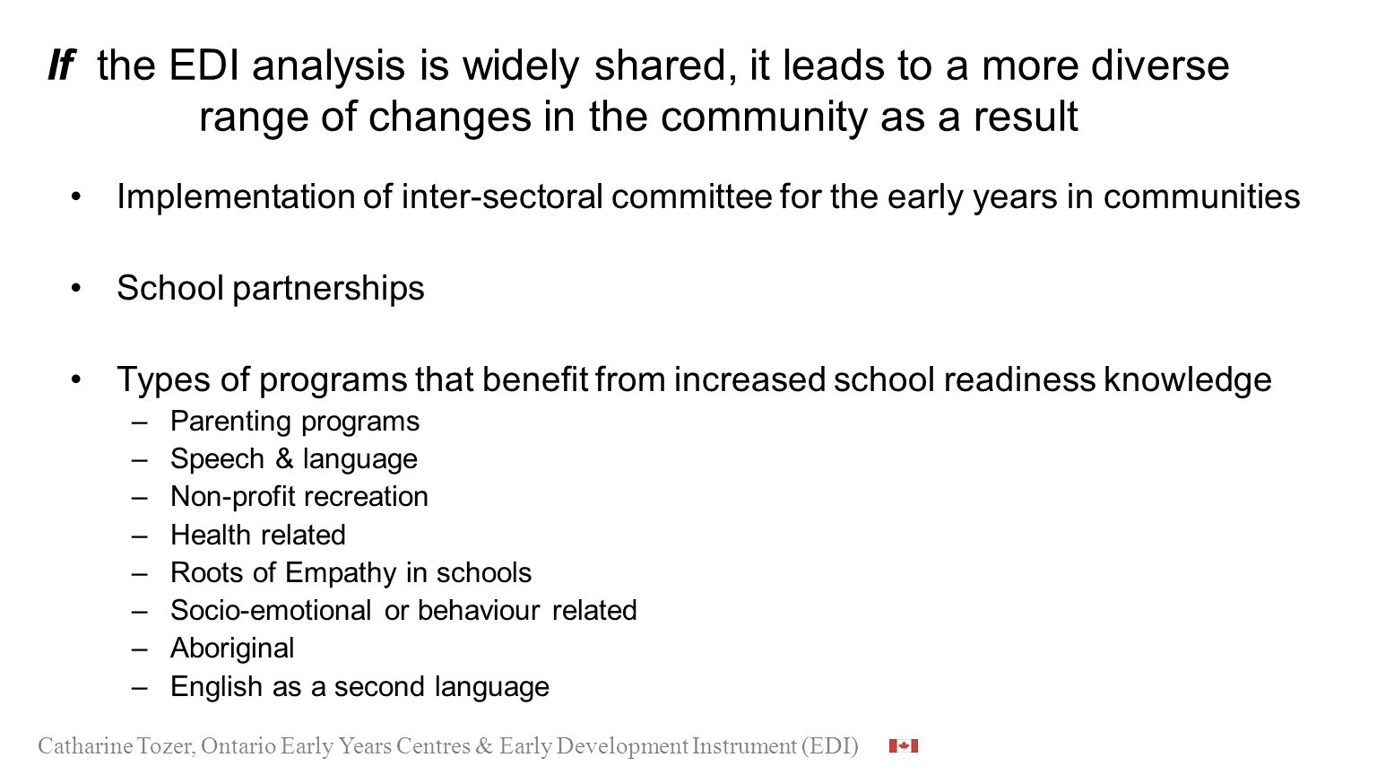 If the EDI analysis is widely shared, it leads to a more diverse range of changes in the community as a result Implementation of inter-sectoral committee for the early years in communities School partnerships Types of programs that benefit from increased school readiness knowledge –Parenting programs –Speech & language –Non-profit recreation –Health related –Roots of Empathy in schools –Socio-emotional or behaviour related –Aboriginal –English as a second language Catharine Tozer, Ontario Early Years Centres & Early Development Instrument (EDI)