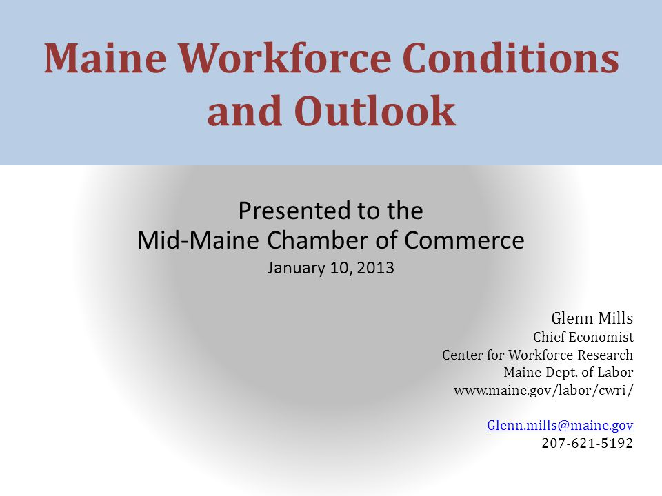 Maine Workforce Conditions and Outlook Presented to the Mid-Maine Chamber of Commerce January 10, 2013 Glenn Mills Chief Economist Center for Workforce Research Maine Dept.