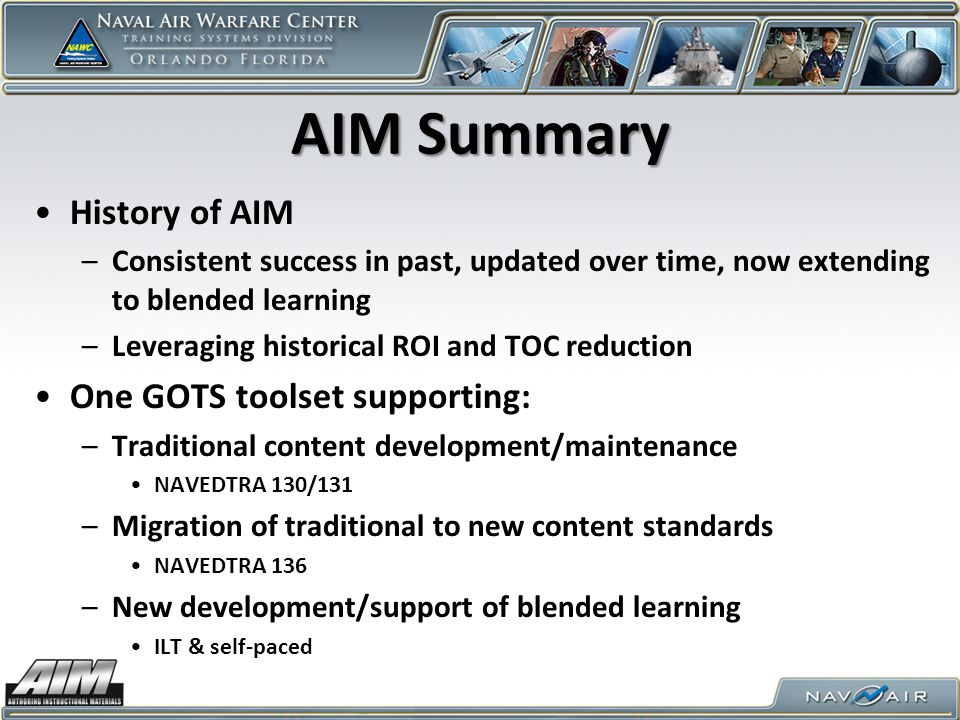 AIM Summary History of AIM –Consistent success in past, updated over time, now extending to blended learning –Leveraging historical ROI and TOC reduction One GOTS toolset supporting: –Traditional content development/maintenance NAVEDTRA 130/131 –Migration of traditional to new content standards NAVEDTRA 136 –New development/support of blended learning ILT & self-paced