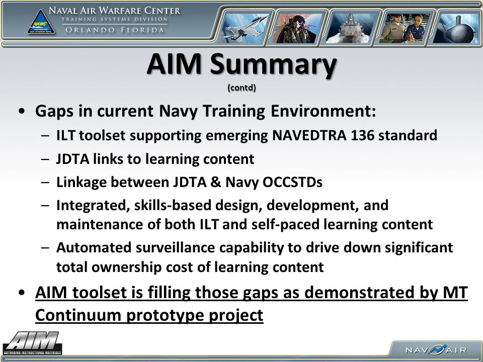 AIM Summary (contd) Gaps in current Navy Training Environment: –ILT toolset supporting emerging NAVEDTRA 136 standard –JDTA links to learning content –Linkage between JDTA & Navy OCCSTDs –Integrated, skills-based design, development, and maintenance of both ILT and self-paced learning content –Automated surveillance capability to drive down significant total ownership cost of learning content AIM toolset is filling those gaps as demonstrated by MT Continuum prototype project