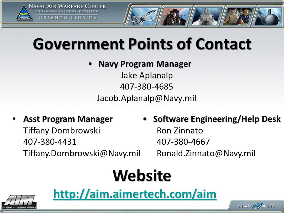 Government Points of Contact Navy Program ManagerNavy Program Manager Jake Aplanalp 407-380-4685 Jacob.Aplanalp@Navy.mil Software Engineering/Help DeskSoftware Engineering/Help Desk Ron Zinnato 407-380-4667 Ronald.Zinnato@Navy.mil http://aim.aimertech.com/aim Website Asst Program Manager Asst Program Manager Tiffany Dombrowski 407-380-4431 Tiffany.Dombrowski@Navy.mil