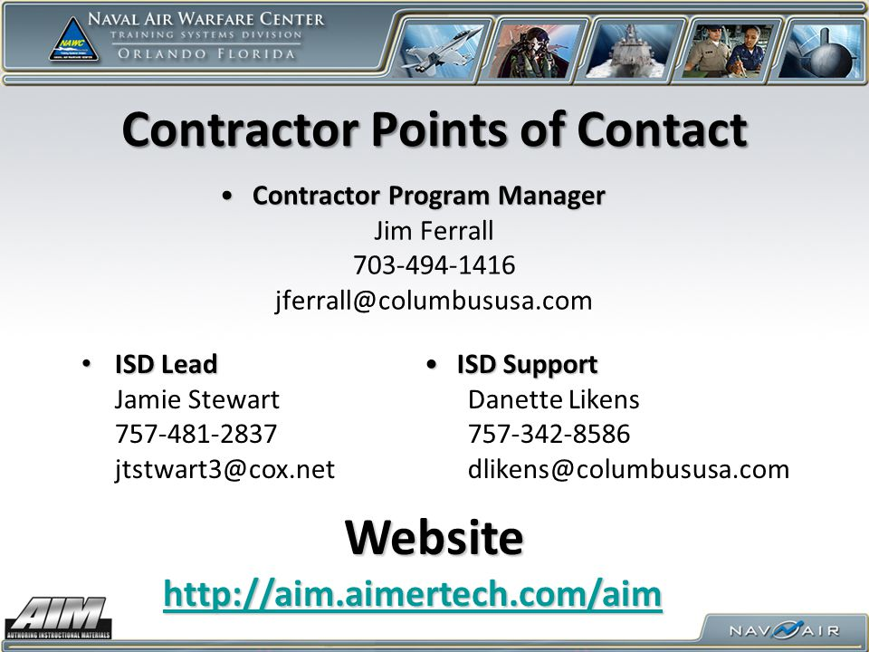 Contractor Points of Contact Contractor Program ManagerContractor Program Manager Jim Ferrall 703-494-1416 jferrall@columbususa.com ISD SupportISD Support Danette Likens 757-342-8586 dlikens@columbususa.com ISD Lead ISD Lead Jamie Stewart 757-481-2837 jtstwart3@cox.net http://aim.aimertech.com/aim Website