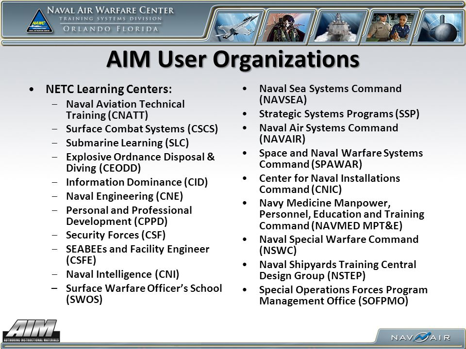AIM User Organizations NETC Learning Centers: ‒Naval Aviation Technical Training (CNATT) ‒Surface Combat Systems (CSCS) ‒Submarine Learning (SLC) ‒Explosive Ordnance Disposal & Diving (CEODD) ‒Information Dominance (CID) ‒Naval Engineering (CNE) ‒Personal and Professional Development (CPPD) ‒Security Forces (CSF) ‒SEABEEs and Facility Engineer (CSFE) ‒Naval Intelligence (CNI) –Surface Warfare Officer's School (SWOS) Naval Sea Systems Command (NAVSEA) Strategic Systems Programs (SSP) Naval Air Systems Command (NAVAIR) Space and Naval Warfare Systems Command (SPAWAR) Center for Naval Installations Command (CNIC) Navy Medicine Manpower, Personnel, Education and Training Command (NAVMED MPT&E) Naval Special Warfare Command (NSWC) Naval Shipyards Training Central Design Group (NSTEP) Special Operations Forces Program Management Office (SOFPMO)