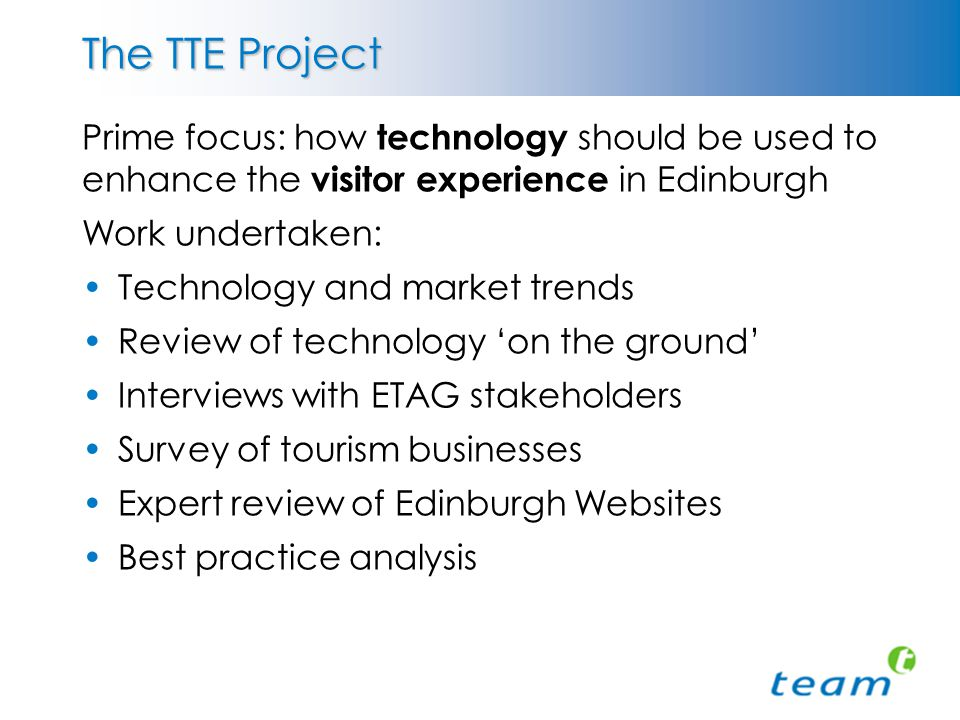 The TTE Project Prime focus: how technology should be used to enhance the visitor experience in Edinburgh Work undertaken: Technology and market trends Review of technology 'on the ground' Interviews with ETAG stakeholders Survey of tourism businesses Expert review of Edinburgh Websites Best practice analysis