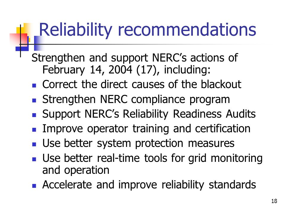 19 Reliability recommendations Physical and cyber-security (13): Implement NERC IT standards Develop IT management procedures Improve IT forensic and diagnostic capabilities Establish authority for physical and cyber security Control access to critical equipment Canadian nuclear power (2)