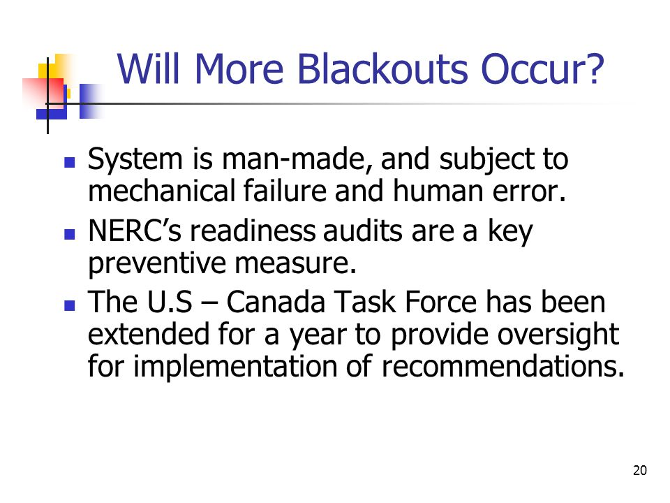 20 Will More Blackouts Occur? System is man-made, and subject to mechanical failure and human error. NERC's readiness audits are a key preventive meas