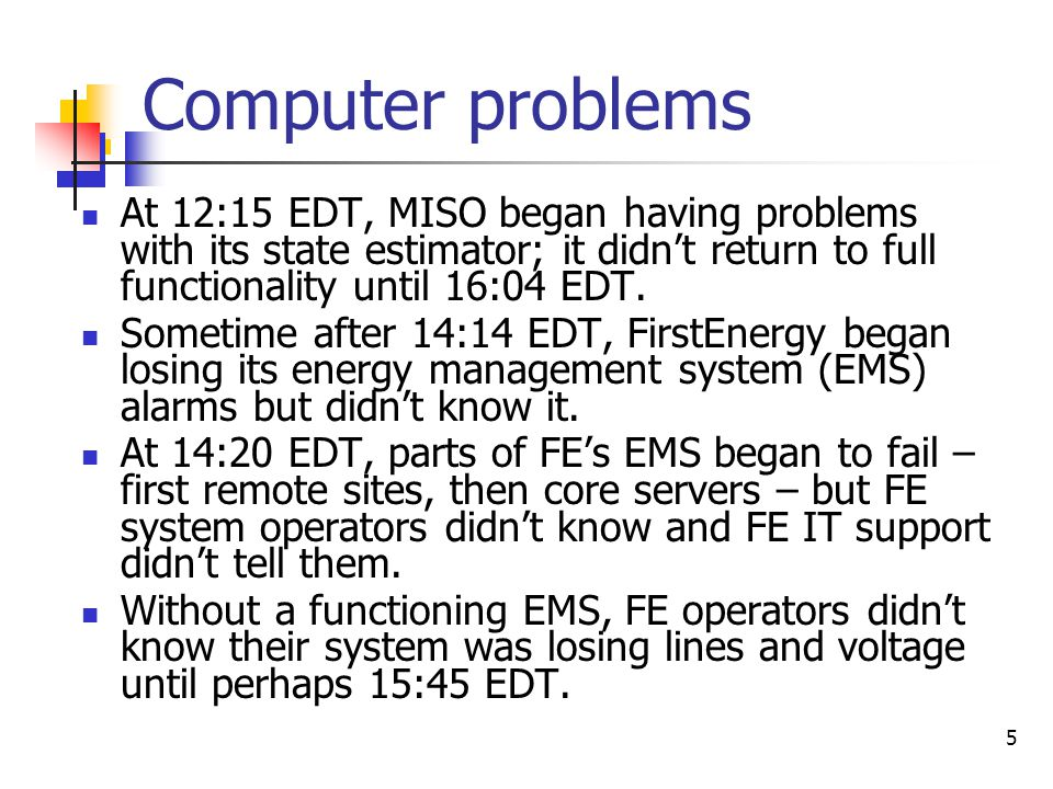 5 Computer problems At 12:15 EDT, MISO began having problems with its state estimator; it didn't return to full functionality until 16:04 EDT. Sometim