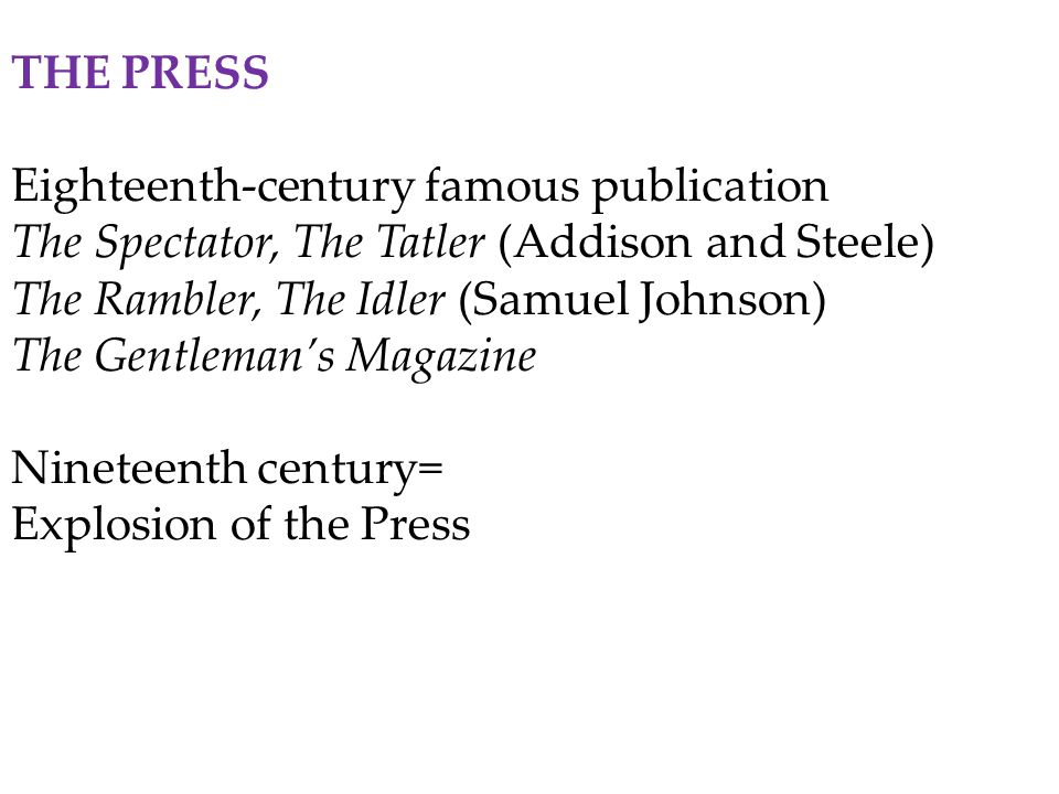 THE PRESS Eighteenth-century famous publication The Spectator, The Tatler (Addison and Steele) The Rambler, The Idler (Samuel Johnson) The Gentleman's Magazine Nineteenth century= Explosion of the Press