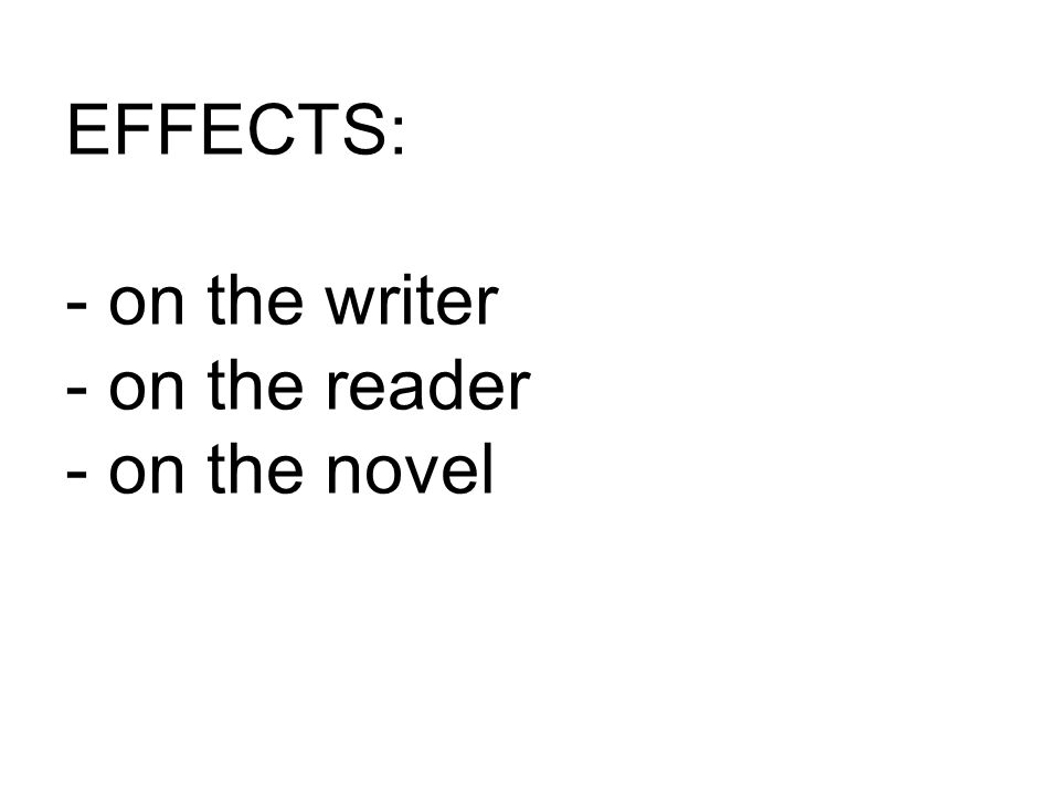 EFFECTS: - on the writer - on the reader - on the novel