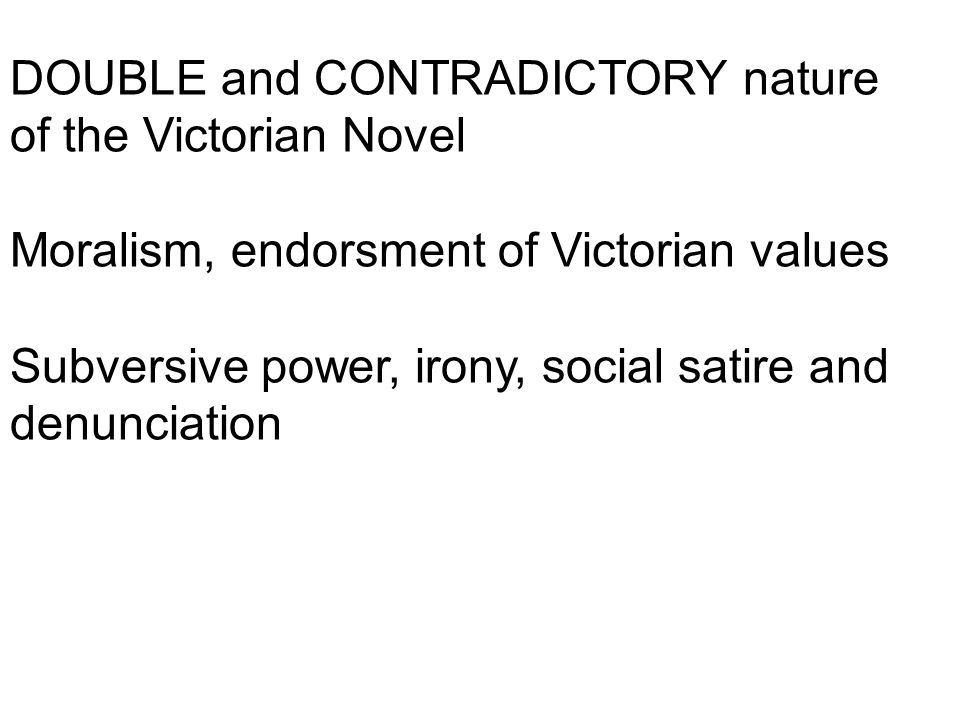 DOUBLE and CONTRADICTORY nature of the Victorian Novel Moralism, endorsment of Victorian values Subversive power, irony, social satire and denunciation