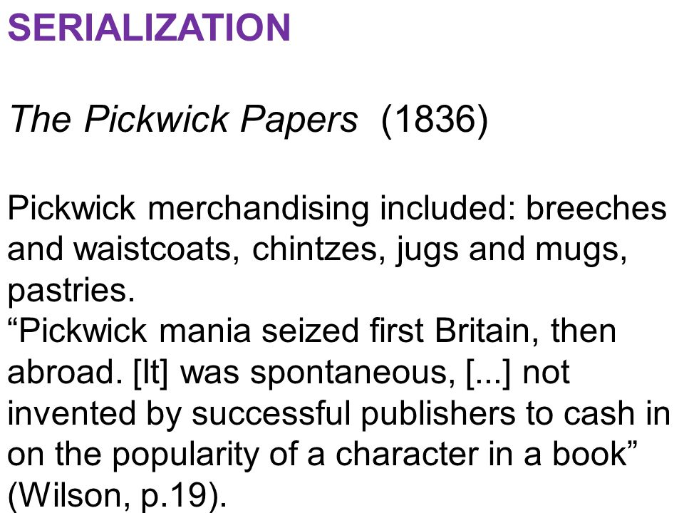 SERIALIZATION The Pickwick Papers (1836) Pickwick merchandising included: breeches and waistcoats, chintzes, jugs and mugs, pastries.