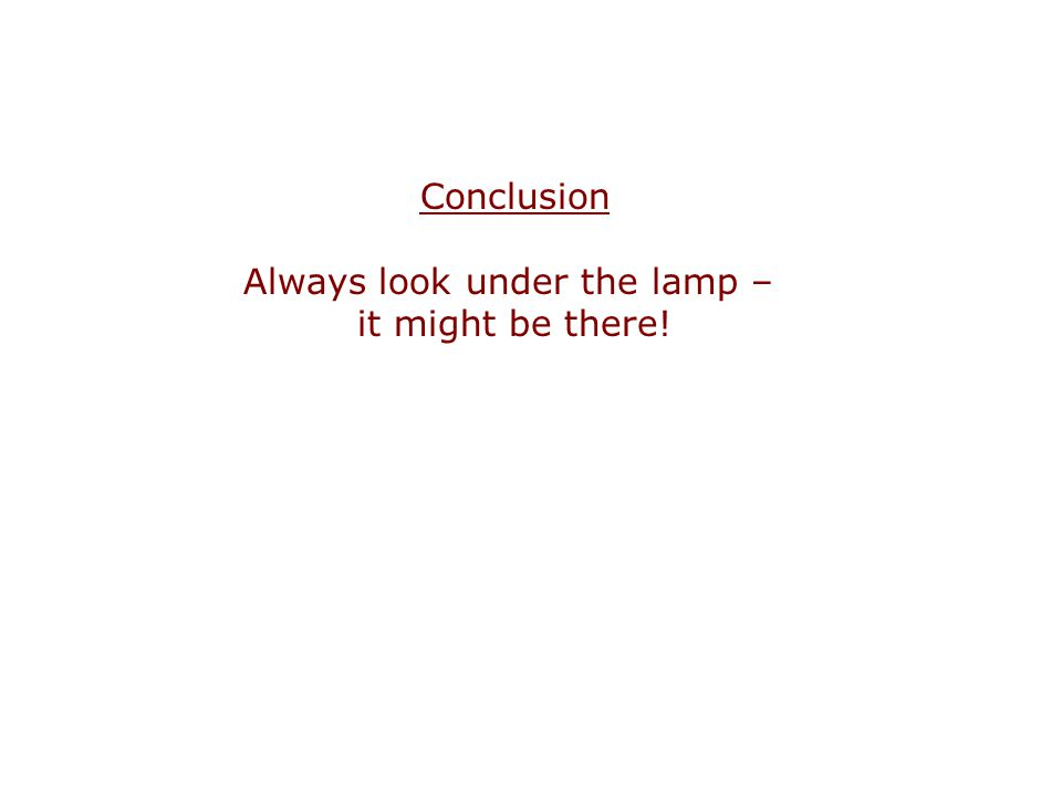 Conclusion Always look under the lamp – it might be there!
