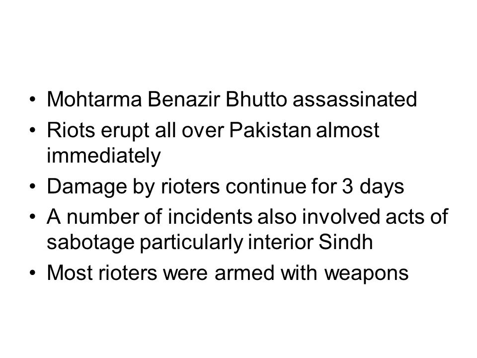 Mohtarma Benazir Bhutto assassinated Riots erupt all over Pakistan almost immediately Damage by rioters continue for 3 days A number of incidents also involved acts of sabotage particularly interior Sindh Most rioters were armed with weapons