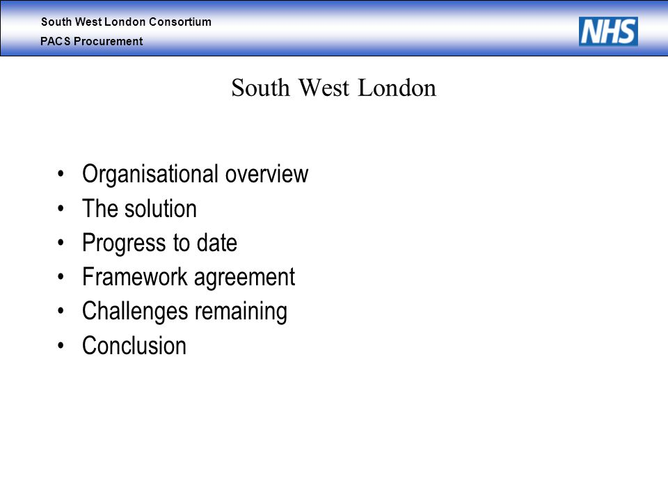 South West London Consortium PACS Procurement South West London Organisational overview The solution Progress to date Framework agreement Challenges remaining Conclusion