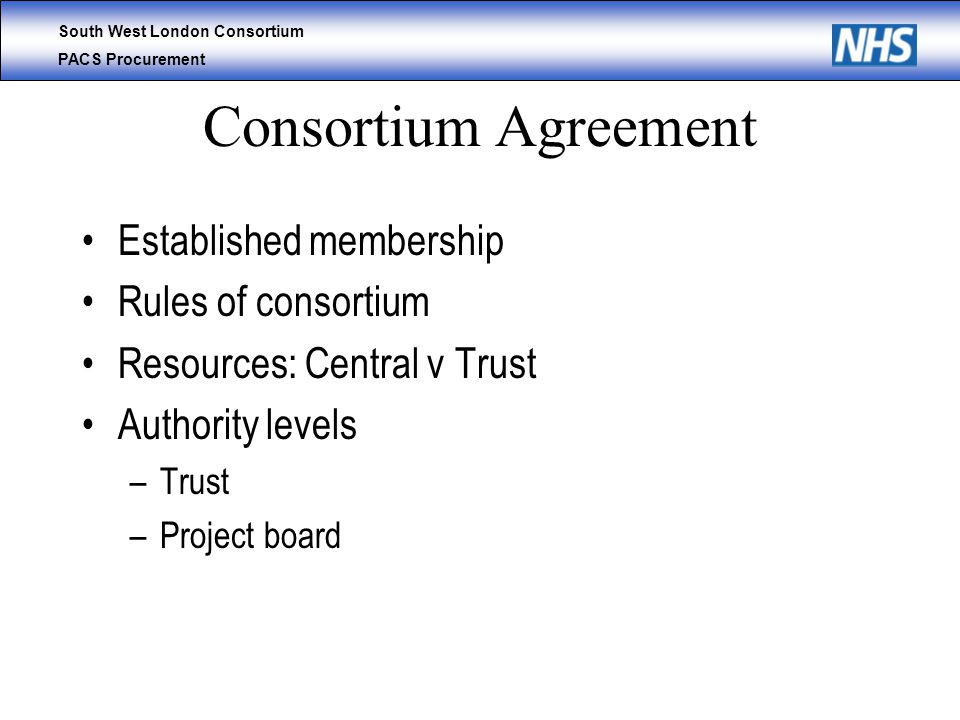South West London Consortium PACS Procurement Consortium Agreement Established membership Rules of consortium Resources: Central v Trust Authority levels –Trust –Project board