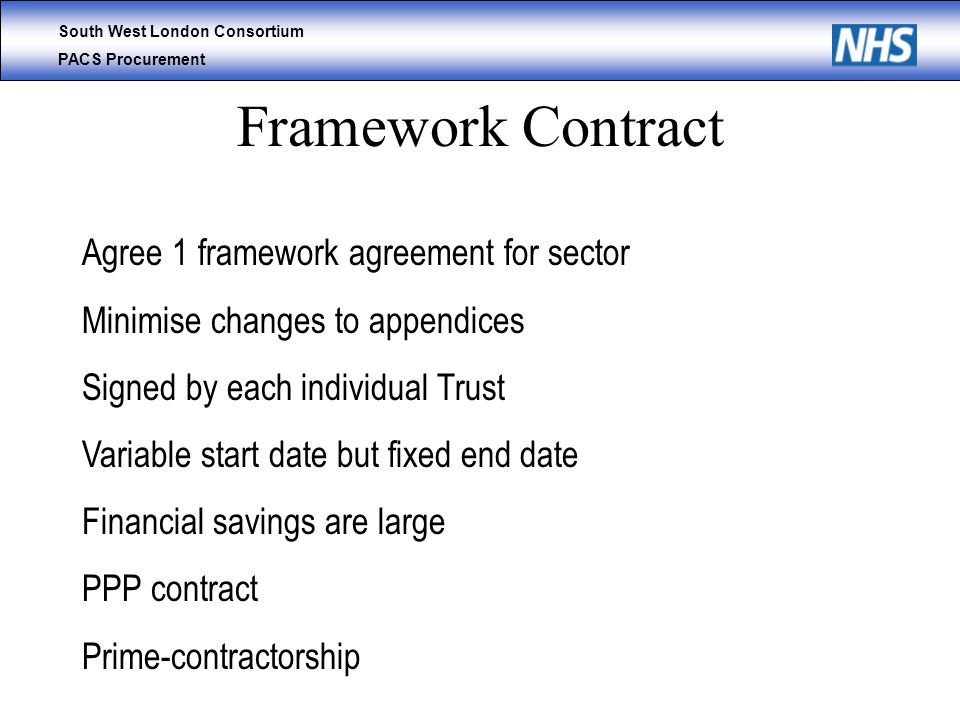 South West London Consortium PACS Procurement Framework Contract Agree 1 framework agreement for sector Minimise changes to appendices Signed by each individual Trust Variable start date but fixed end date Financial savings are large PPP contract Prime-contractorship