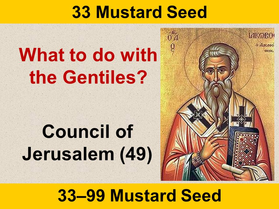 33 Mustard Seed 33–99 Mustard Seed What to do with the Gentiles? Council of Jerusalem (49)