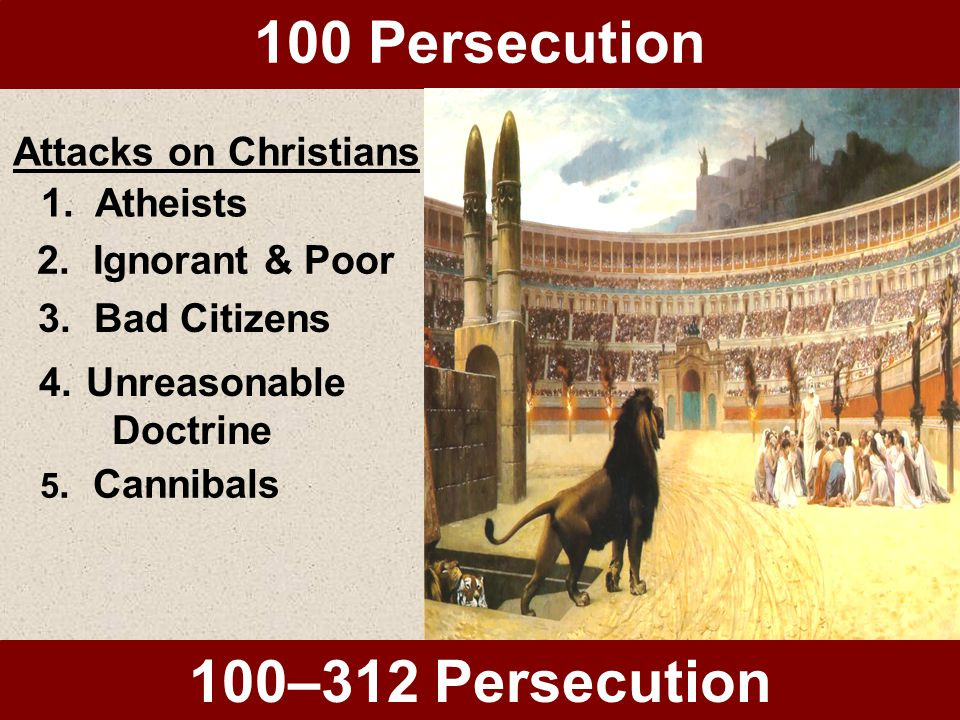 100 Persecution 100–312 Persecution Attacks on Christians 1.