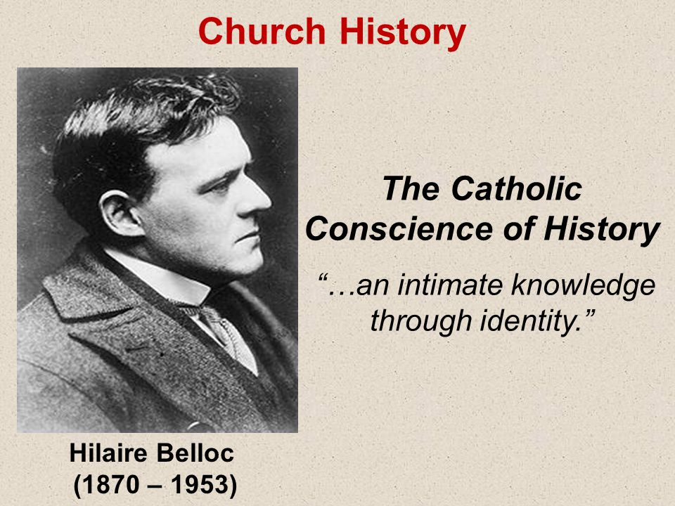 Hilaire Belloc (1870 – 1953) The Catholic Conscience of History …an intimate knowledge through identity. Church History