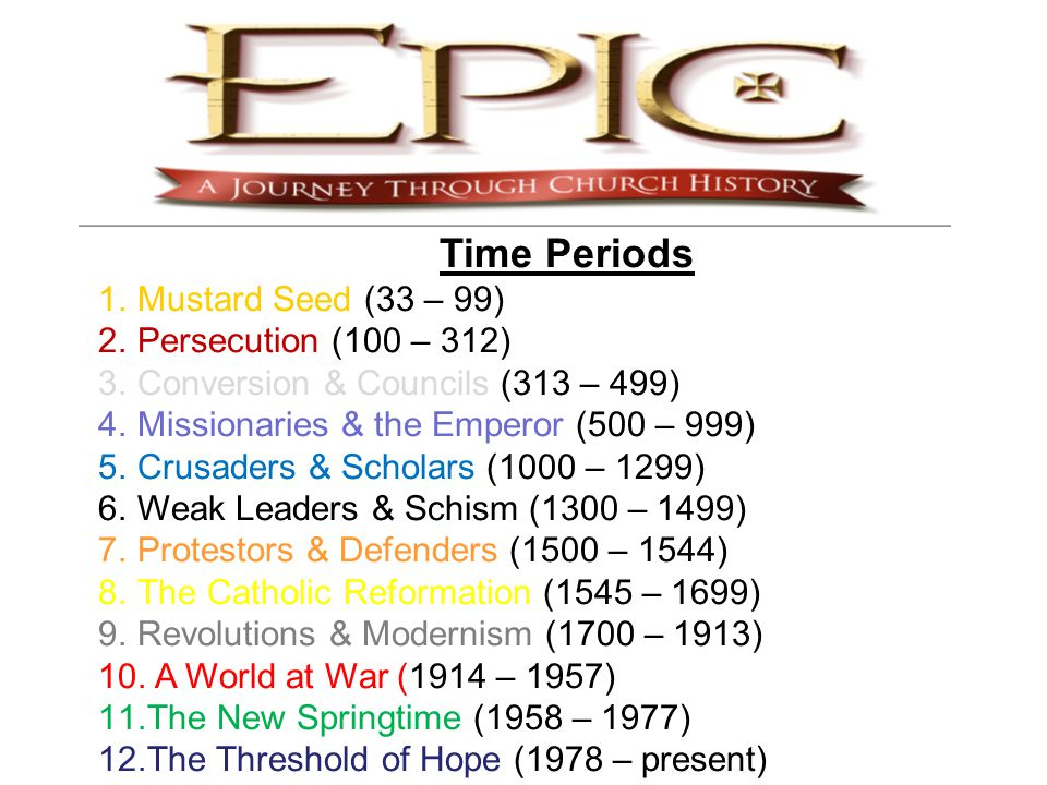 Time Periods 1.Mustard Seed (33 – 99) 2.Persecution (100 – 312) 3.Conversion & Councils (313 – 499) 4.Missionaries & the Emperor (500 – 999) 5.Crusaders & Scholars (1000 – 1299) 6.Weak Leaders & Schism (1300 – 1499) 7.Protestors & Defenders (1500 – 1544) 8.The Catholic Reformation (1545 – 1699) 9.Revolutions & Modernism (1700 – 1913) 10.
