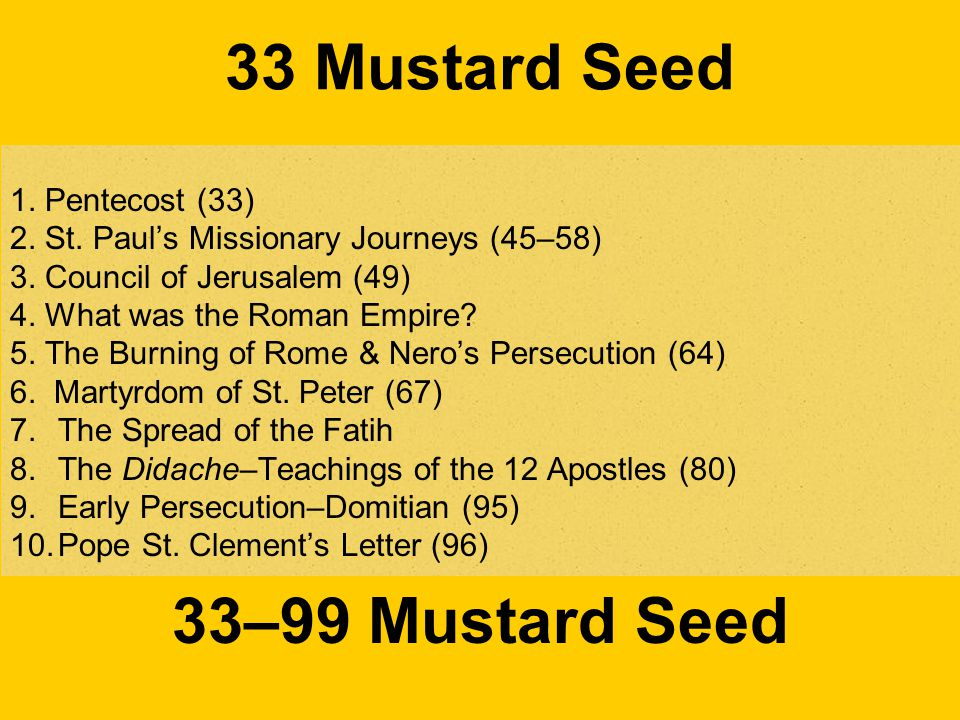 33 Mustard Seed 1. Pentecost (33) 2. St. Paul's Missionary Journeys (45–58) 3. Council of Jerusalem (49) 4. What was the Roman Empire? 5. The Burning