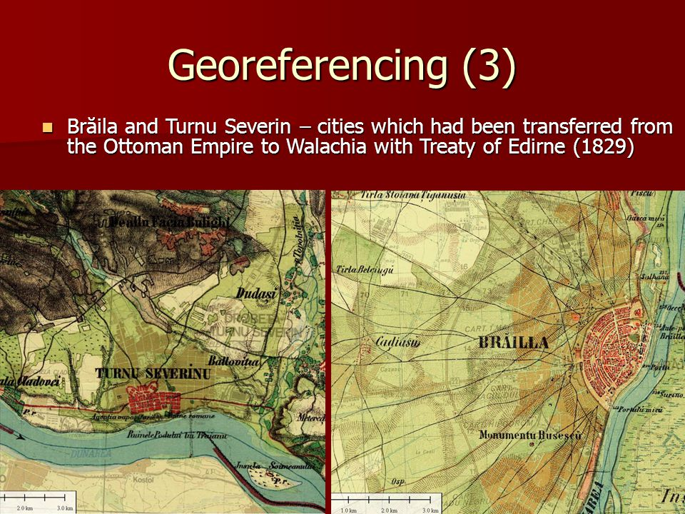 Georeferencing (3) Brăila and Turnu Severin – cities which had been transferred from the Ottoman Empire to Walachia with Treaty of Edirne (1829) Brăila and Turnu Severin – cities which had been transferred from the Ottoman Empire to Walachia with Treaty of Edirne (1829)