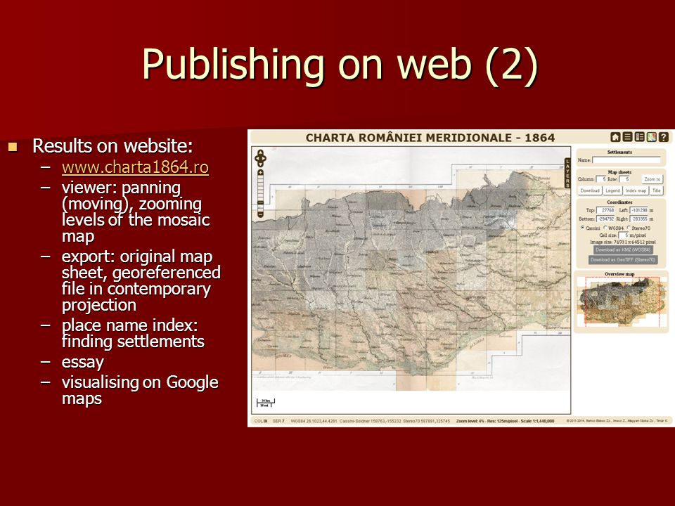 Publishing on web (2) Results on website: Results on website: –www.charta1864.ro w –viewer: panning (moving), zooming levels of the mosaic map –export: original map sheet, georeferenced file in contemporary projection –place name index: finding settlements –essay –visualising on Google maps