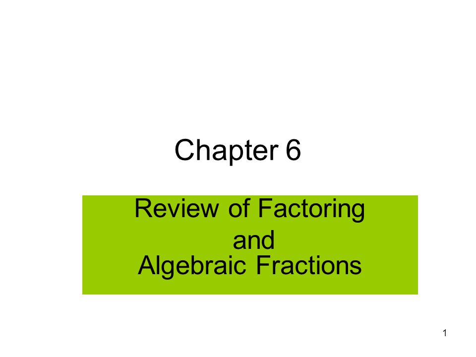 1 Chapter 6 Review of Factoring and Algebraic Fractions