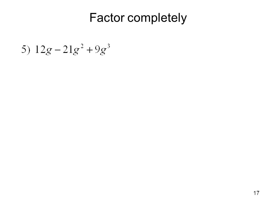 18 A General Strategy for Factoring Polynomials Before you begin to factor, make sure the terms are written in descending order of the exponents on one of the variables.