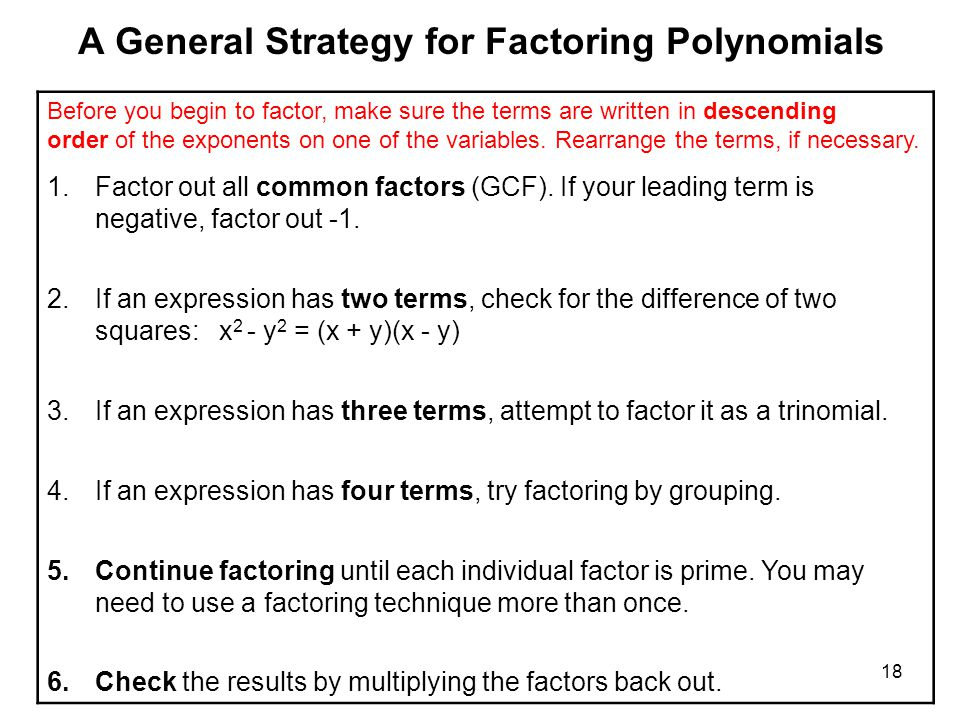 18 A General Strategy for Factoring Polynomials Before you begin to factor, make sure the terms are written in descending order of the exponents on on