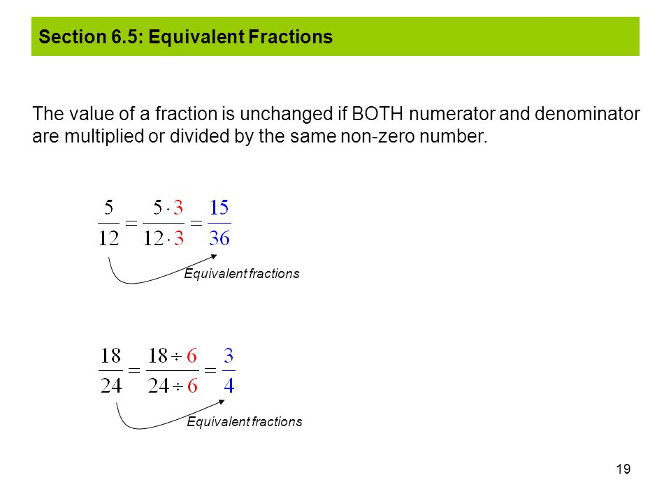 19 The value of a fraction is unchanged if BOTH numerator and denominator are multiplied or divided by the same non-zero number. Equivalent fractions