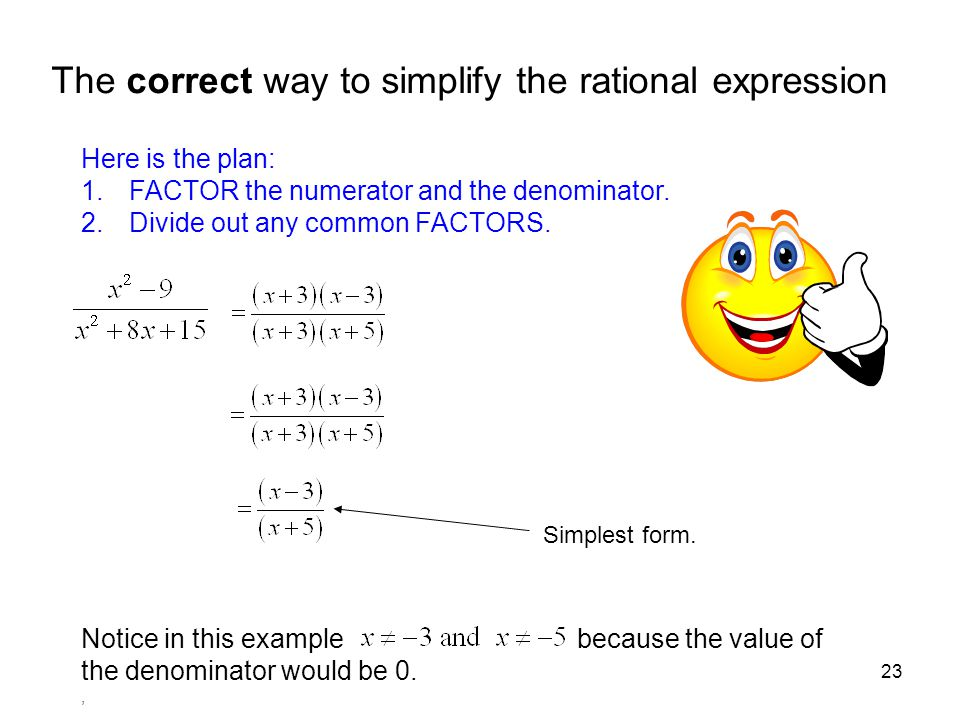 23 The correct way to simplify the rational expression Here is the plan: 1.FACTOR the numerator and the denominator. 2.Divide out any common FACTORS.