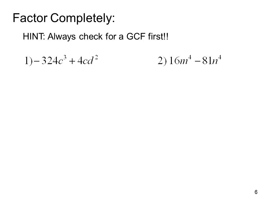 6 Factor Completely: HINT: Always check for a GCF first!!
