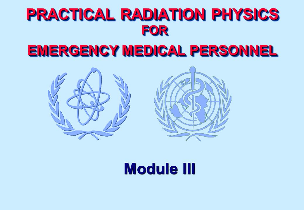 PRACTICAL RADIATION PHYSICS FOR EMERGENCY MEDICAL PERSONNEL Module III