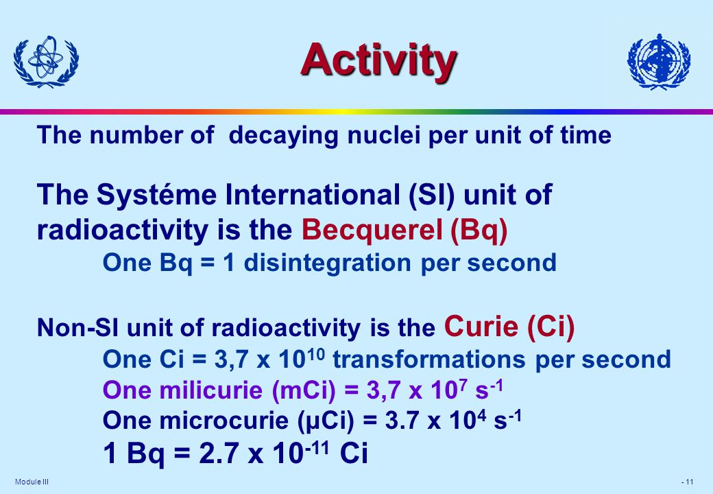 Module III - 11 The number of decaying nuclei per unit of time The Systéme International (SI) unit of radioactivity is the Becquerel (Bq) One Bq = 1 d
