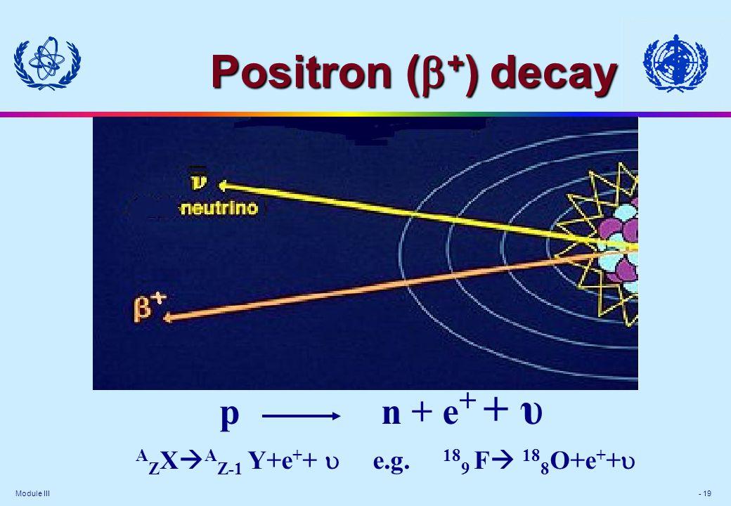 Module III - 19 p n + e + + υ A Z X  A Z-1 Y+e + +  e.g.