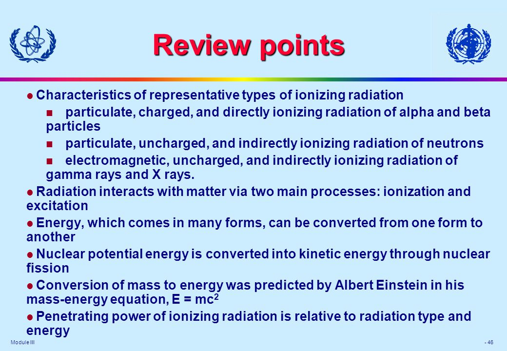 Module III - 46 Review points l Characteristics of representative types of ionizing radiation particulate, charged, and directly ionizing radiation of