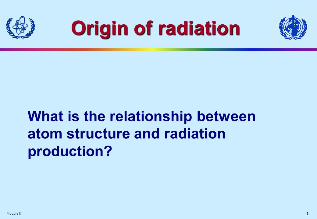 Module III - 6 Origin of radiation What is the relationship between atom structure and radiation production