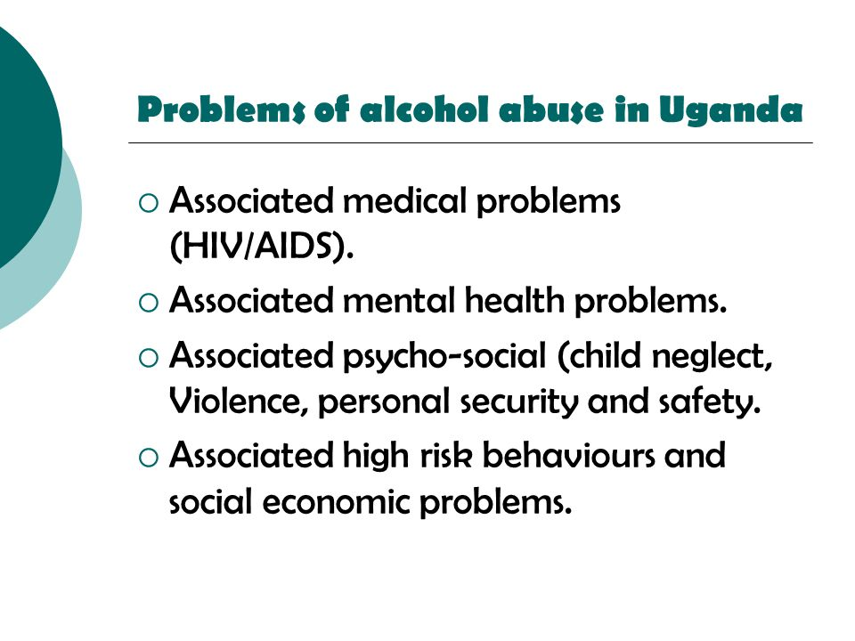 Problems of alcohol abuse in Uganda  Associated medical problems (HIV/AIDS).  Associated mental health problems.  Associated psycho-social (child n