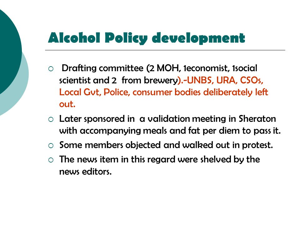 Alcohol Policy development  Drafting committee (2 MOH, 1economist, 1social scientist and 2 from brewery).-UNBS, URA, CSOs, Local Gvt, Police, consume