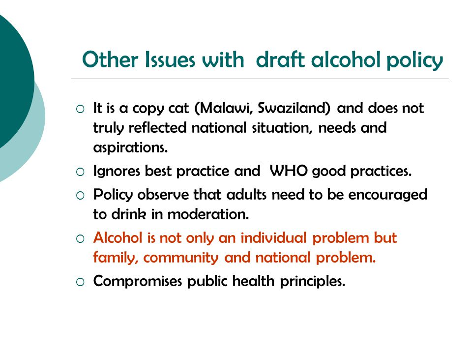 Other Issues with draft alcohol policy  It is a copy cat (Malawi, Swaziland) and does not truly reflected national situation, needs and aspirations.
