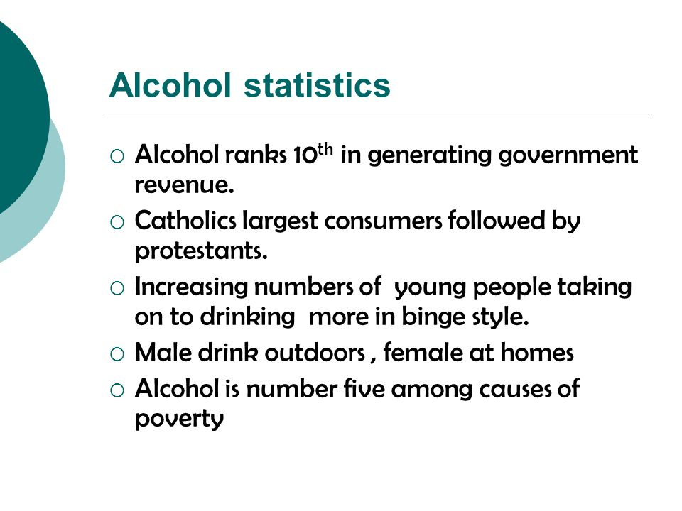 Alcohol statistics  Alcohol ranks 10 th in generating government revenue.  Catholics largest consumers followed by protestants.  Increasing numbers