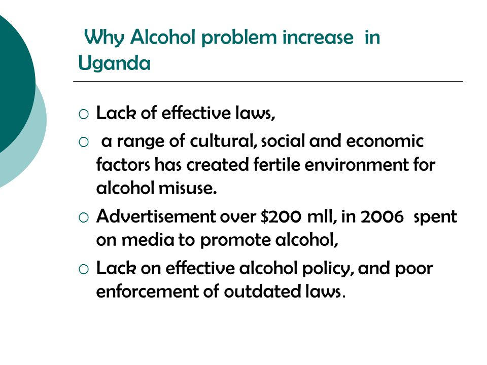 Why Alcohol problem increase in Uganda  Lack of effective laws,  a range of cultural, social and economic factors has created fertile environment fo