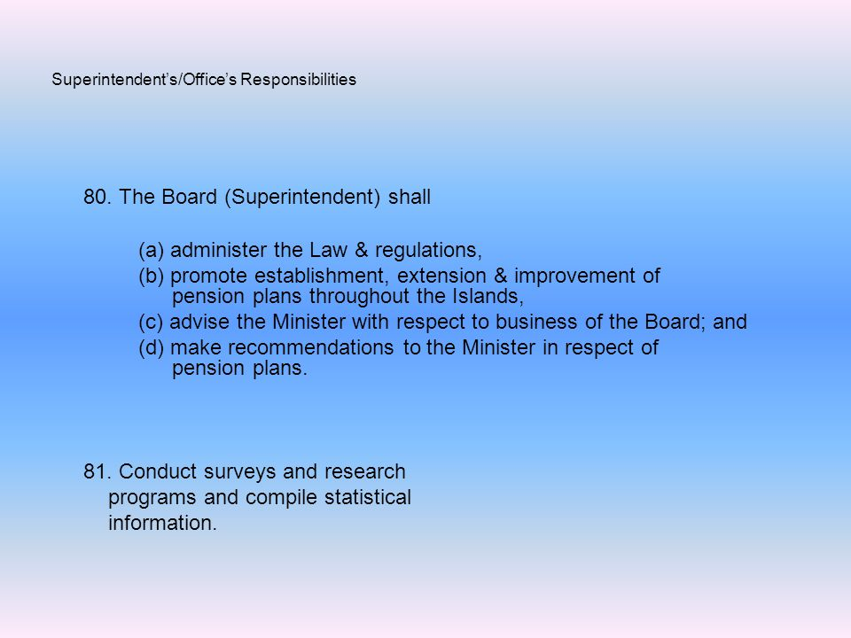 Superintendent's/Office's Responsibilities 80. The Board (Superintendent) shall (a) administer the Law & regulations, (b) promote establishment, exten