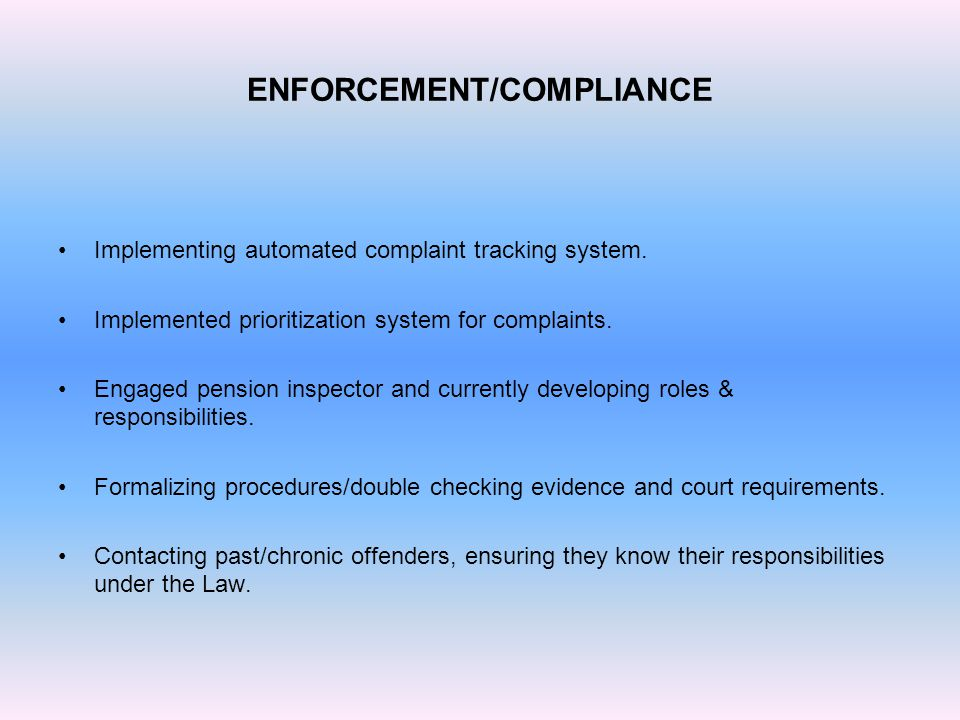 ENFORCEMENT/COMPLIANCE Implementing automated complaint tracking system. Implemented prioritization system for complaints. Engaged pension inspector a